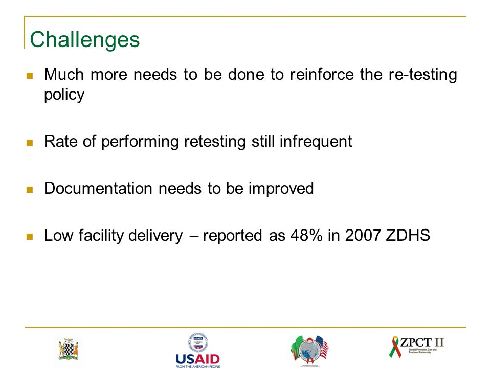 Challenges Much more needs to be done to reinforce the re-testing policy Rate of performing retesting still infrequent Documentation needs to be improved Low facility delivery – reported as 48% in 2007 ZDHS