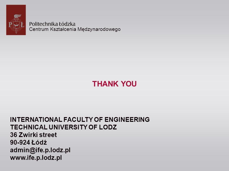 Centrum Kształcenia Mędzynarodowego THANK YOU INTERNATIONAL FACULTY OF ENGINEERING TECHNICAL UNIVERSITY OF LODZ 36 Zwirki street 90-924 Łódź admin@ife.p.lodz.pl www.ife.p.lodz.pl