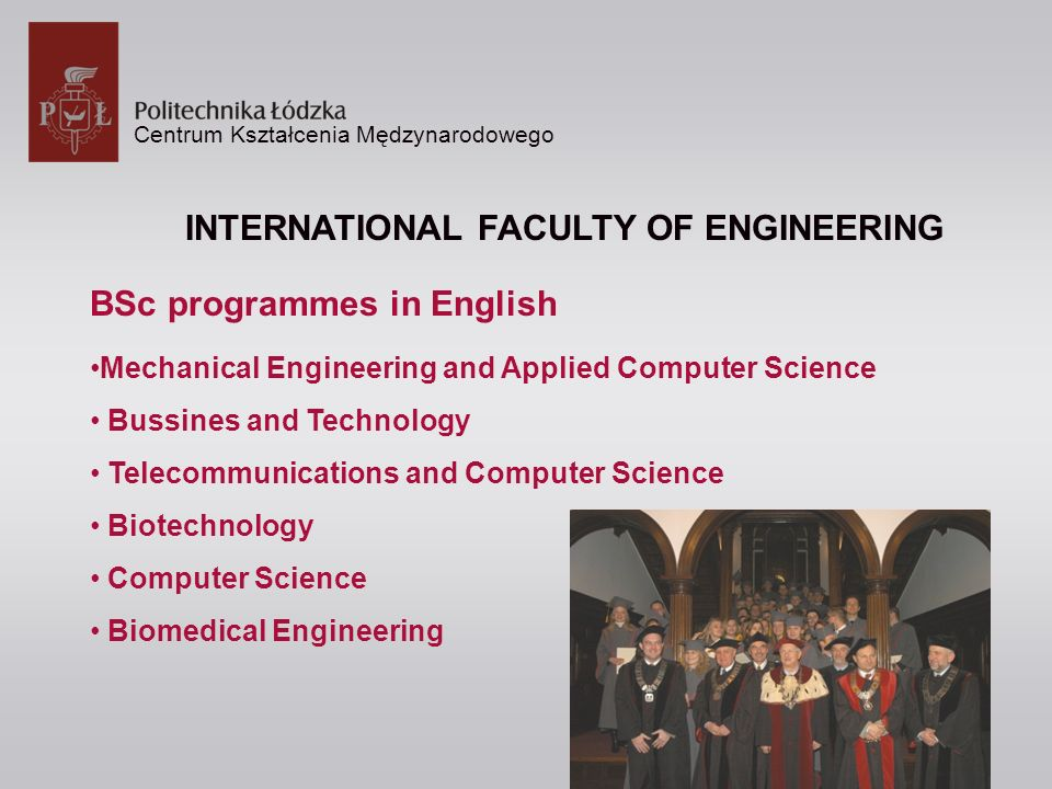 Centrum Kształcenia Mędzynarodowego INTERNATIONAL FACULTY OF ENGINEERING BSc programmes in English Mechanical Engineering and Applied Computer Science Bussines and Technology Telecommunications and Computer Science Biotechnology Computer Science Biomedical Engineering