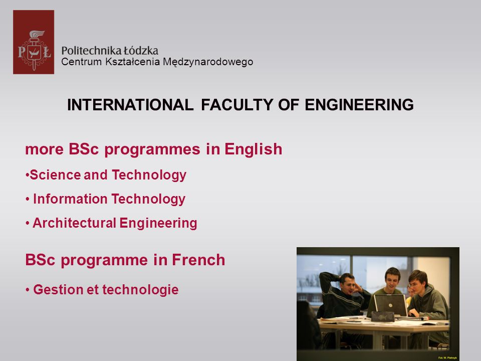 Centrum Kształcenia Mędzynarodowego INTERNATIONAL FACULTY OF ENGINEERING more BSc programmes in English Science and Technology Information Technology Architectural Engineering BSc programme in French Gestion et technologie