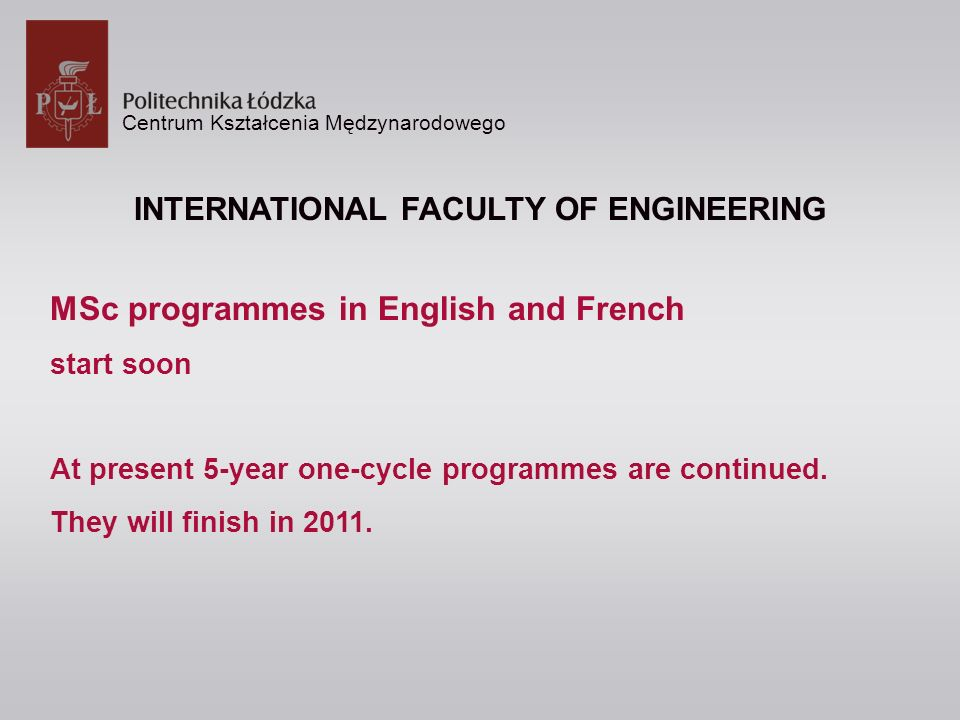 Centrum Kształcenia Mędzynarodowego INTERNATIONAL FACULTY OF ENGINEERING MSc programmes in English and French start soon At present 5-year one-cycle programmes are continued.