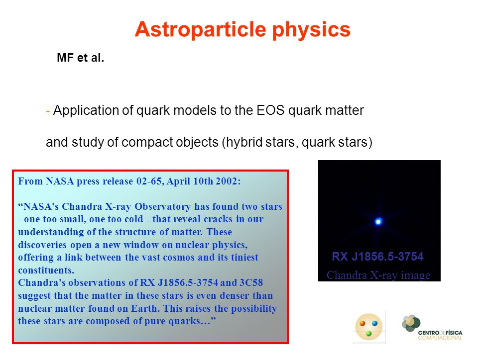 - Application of quark models to the EOS quark matter and study of compact objects (hybrid stars, quark stars) Astroparticle physics From NASA press r