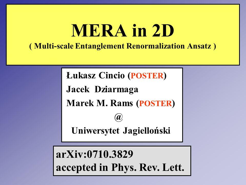 MERA in 2D ( Multi-scale Entanglement Renormalization Ansatz ) Łukasz Cincio ( POSTER ) Jacek Dziarmaga Marek M. Rams ( POSTER ) @ Uniwersytet Jagiell