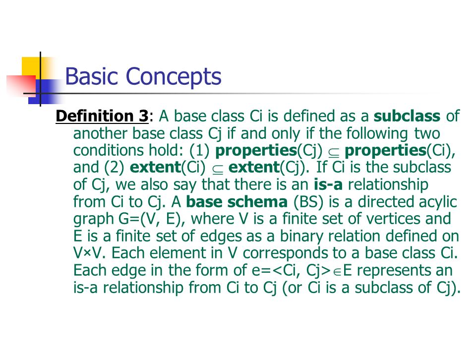 Basic Concepts Definition 3: A base class Ci is defined as a subclass of another base class Cj if and only if the following two conditions hold: (1) p