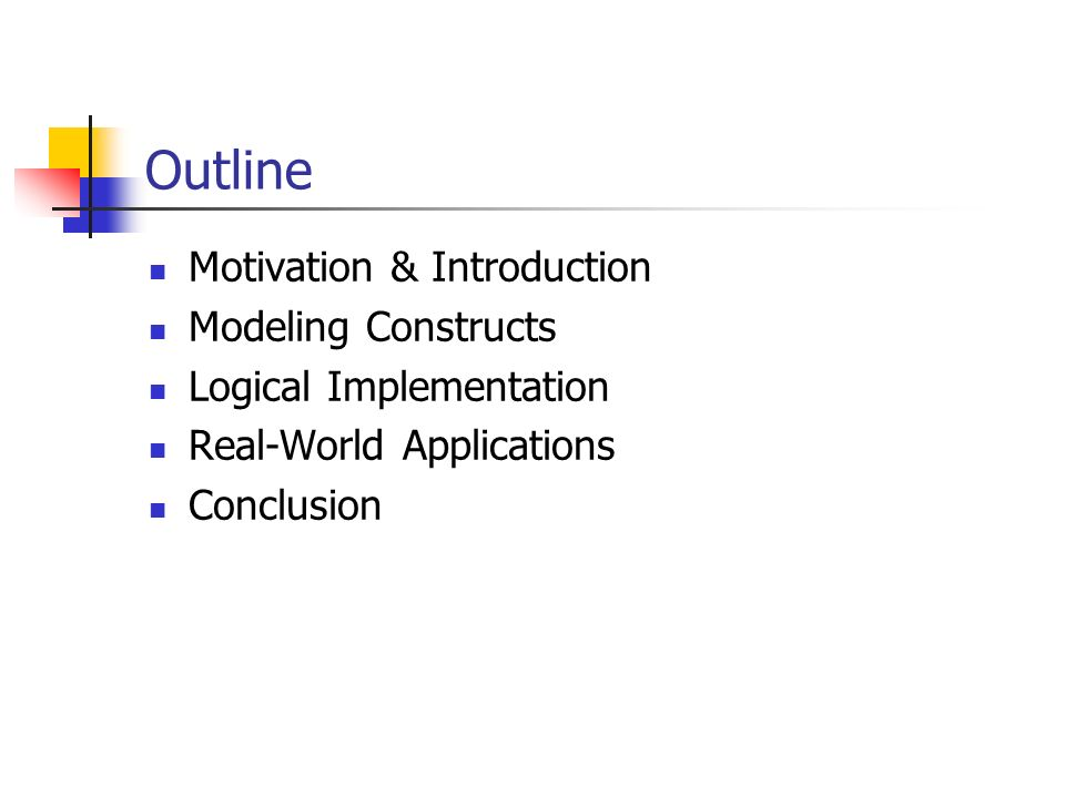 Outline Motivation & Introduction Modeling Constructs Logical Implementation Real-World Applications Conclusion