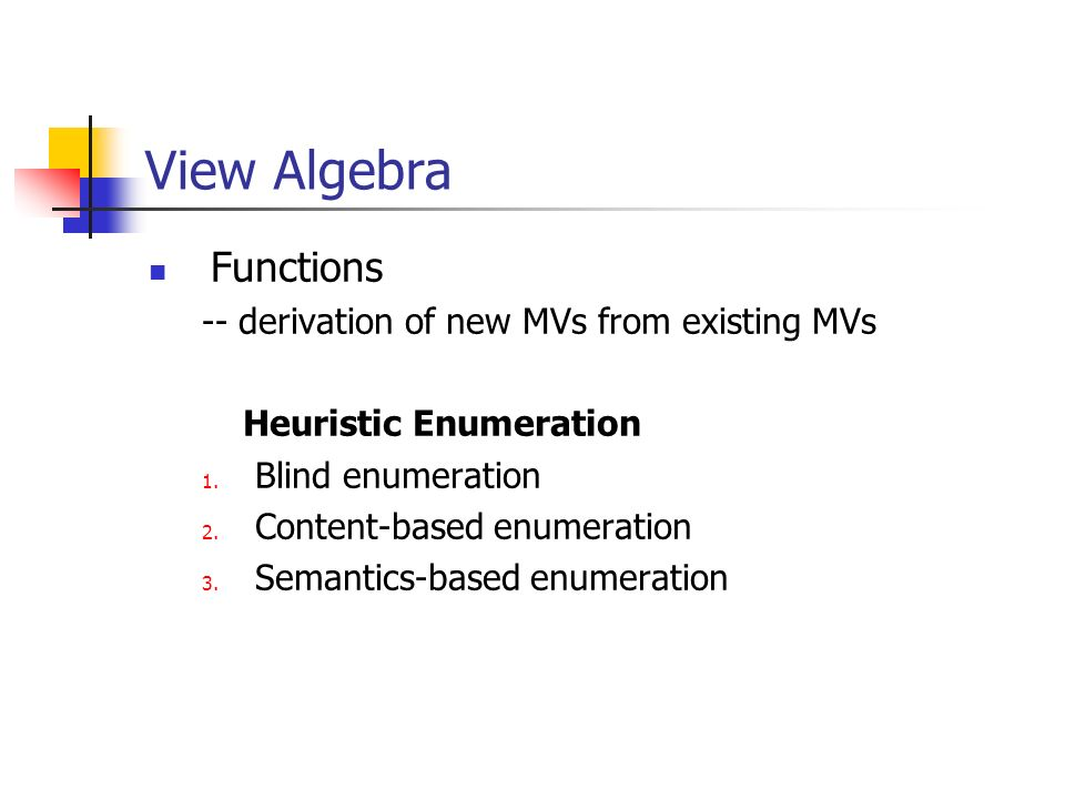 View Algebra Functions -- derivation of new MVs from existing MVs Heuristic Enumeration 1. Blind enumeration 2. Content-based enumeration 3. Semantics