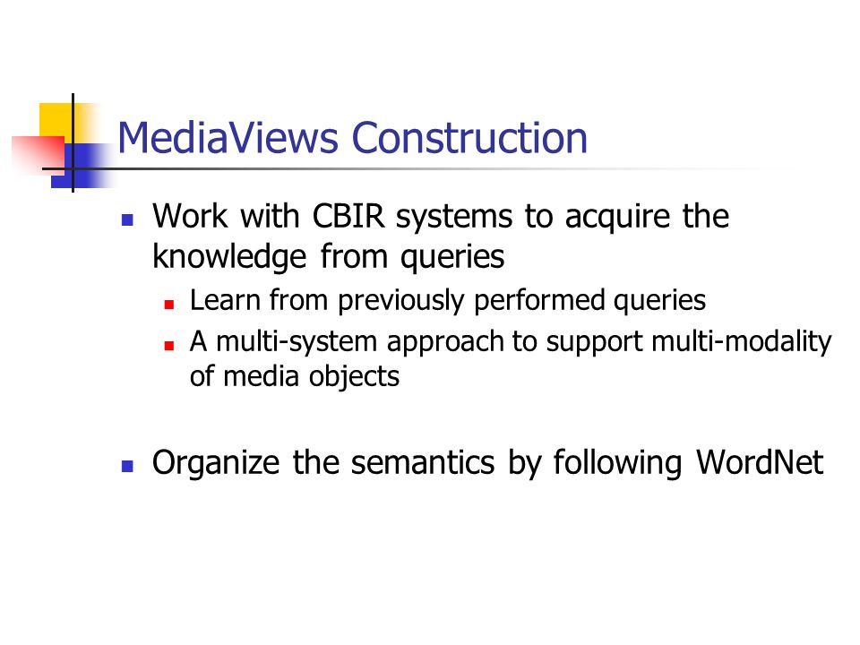 MediaViews Construction Work with CBIR systems to acquire the knowledge from queries Learn from previously performed queries A multi-system approach t