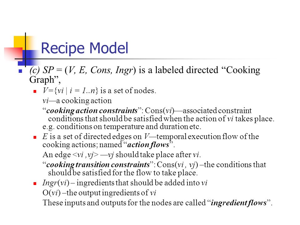 Recipe Model (c) SP = (V, E, Cons, Ingr) is a labeled directed Cooking Graph, V={vi | i = 1..n} is a set of nodes. via cooking action cooking action c