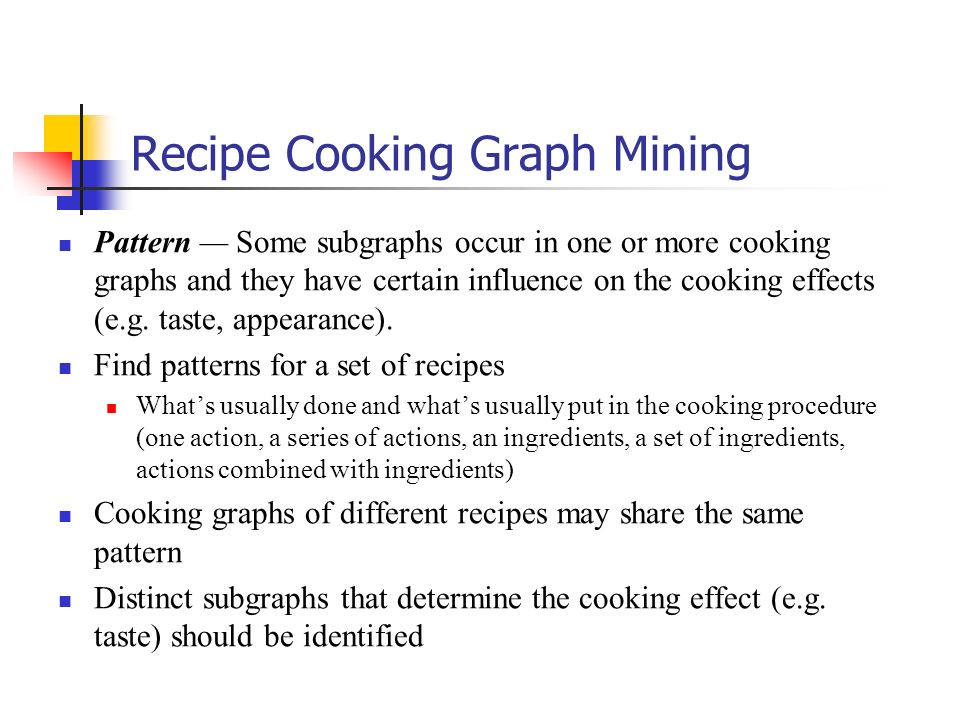 Recipe Cooking Graph Mining Pattern Some subgraphs occur in one or more cooking graphs and they have certain influence on the cooking effects (e.g. ta