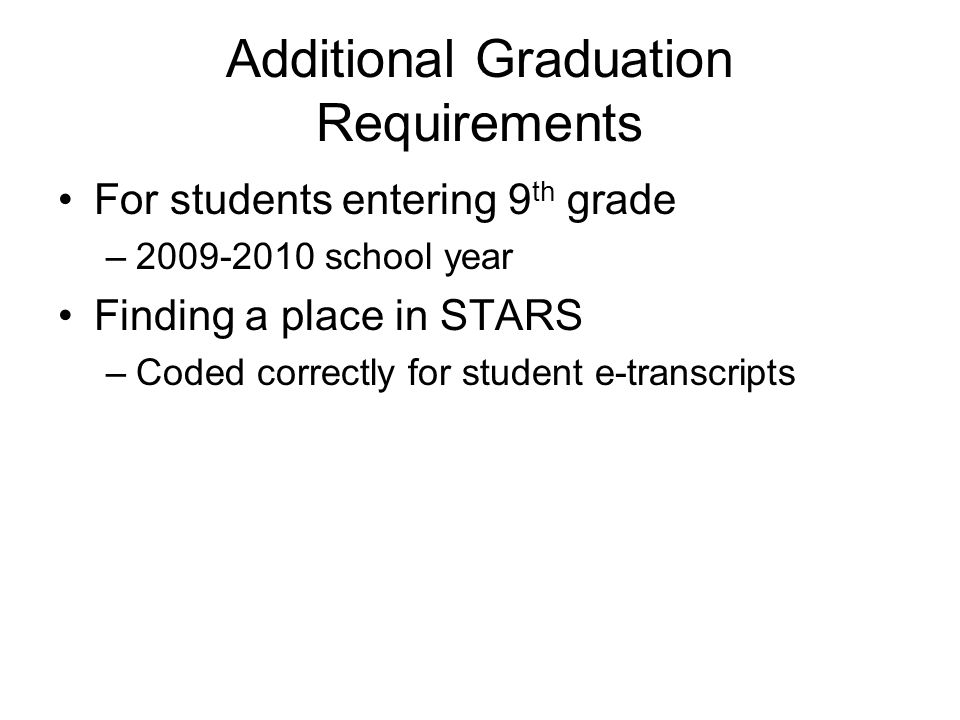 Additional Graduation Requirements For students entering 9 th grade –2009-2010 school year Finding a place in STARS –Coded correctly for student e-transcripts