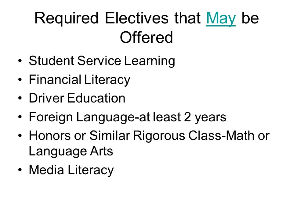 Required Electives that May be Offered Student Service Learning Financial Literacy Driver Education Foreign Language-at least 2 years Honors or Similar Rigorous Class-Math or Language Arts Media Literacy