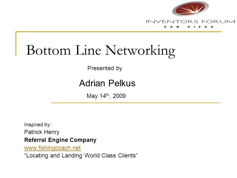 Bottom Line Networking Inspired by: Patrick Henry Referral Engine Company www.fishingcoach.net Locating and Landing World Class Clients Presented by A