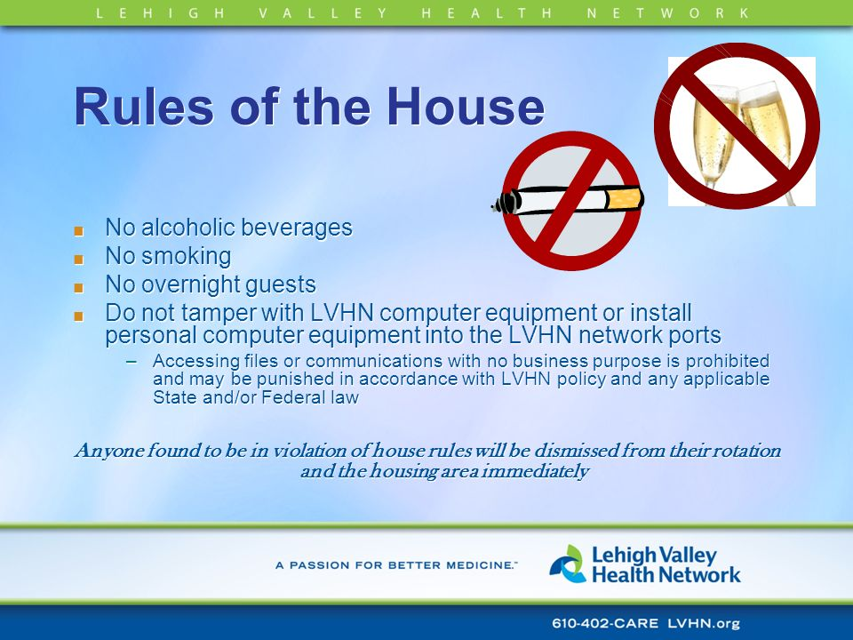 Rules of the House No alcoholic beverages No smoking No overnight guests Do not tamper with LVHN computer equipment or install personal computer equip