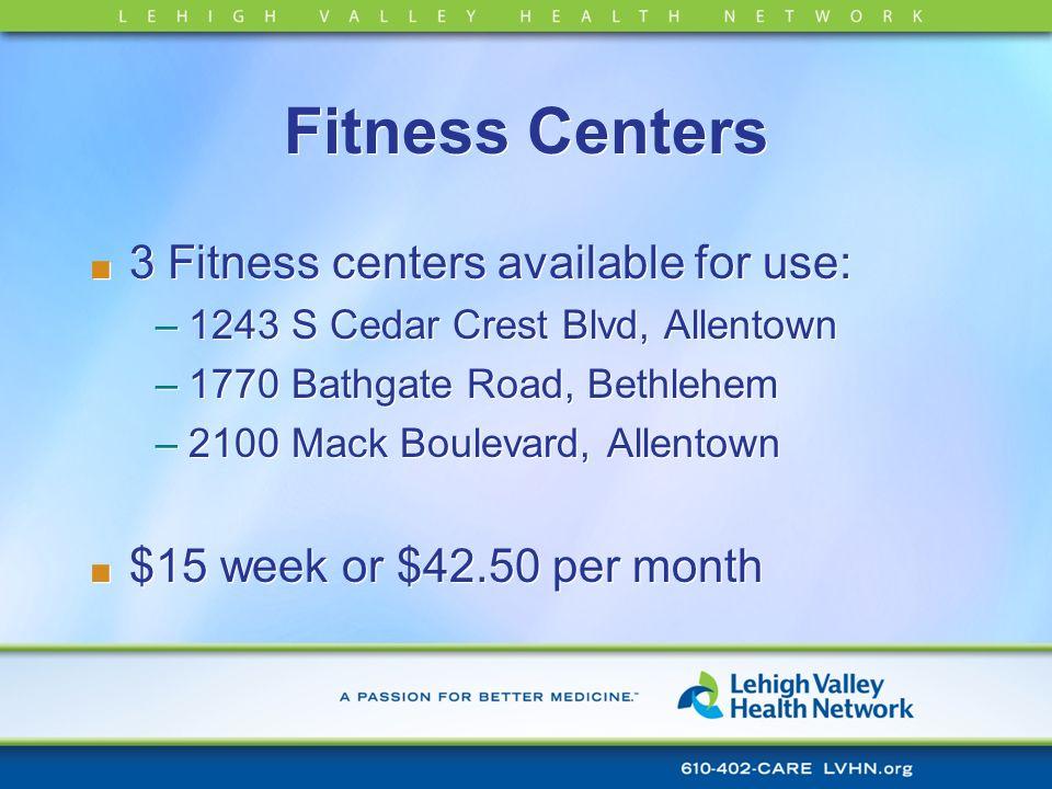 Fitness Centers 3 Fitness centers available for use: –1243 S Cedar Crest Blvd, Allentown –1770 Bathgate Road, Bethlehem –2100 Mack Boulevard, Allentow
