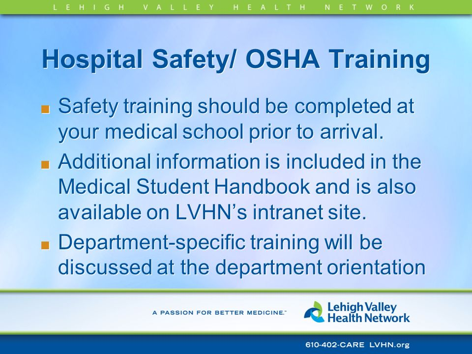 Hospital Safety/ OSHA Training Safety training should be completed at your medical school prior to arrival. Additional information is included in the