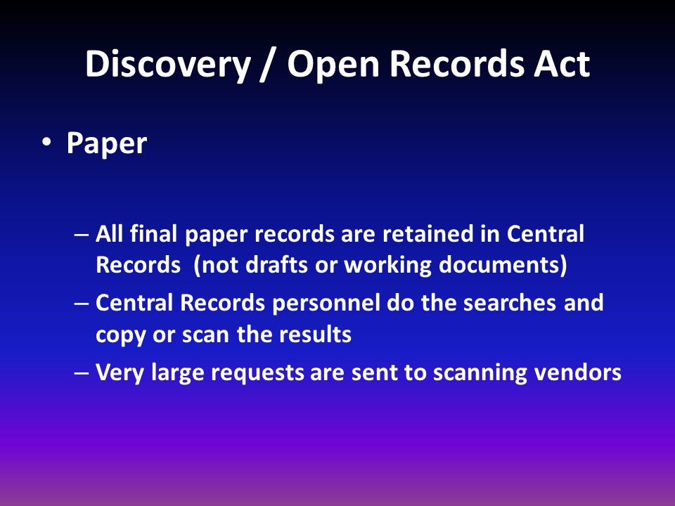 Discovery / Open Records Act Paper – All final paper records are retained in Central Records (not drafts or working documents) – Central Records perso