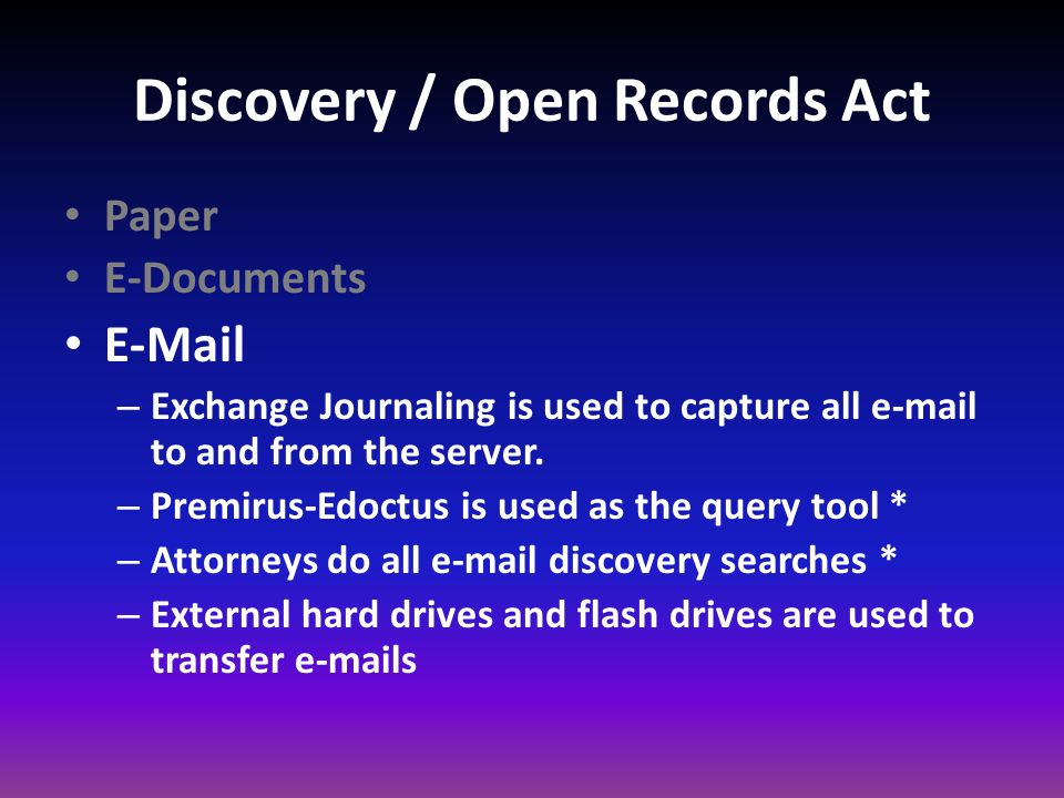 Discovery / Open Records Act Paper E-Documents E-Mail – Exchange Journaling is used to capture all e-mail to and from the server. – Premirus-Edoctus i