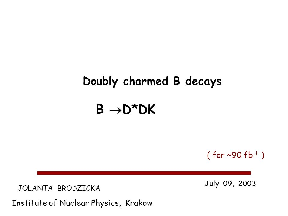 JOLANTA BRODZICKA Institute of Nuclear Physics, Krakow July 09, 2003 Doubly charmed B decays B D*DK ( for ~90 fb -1 )