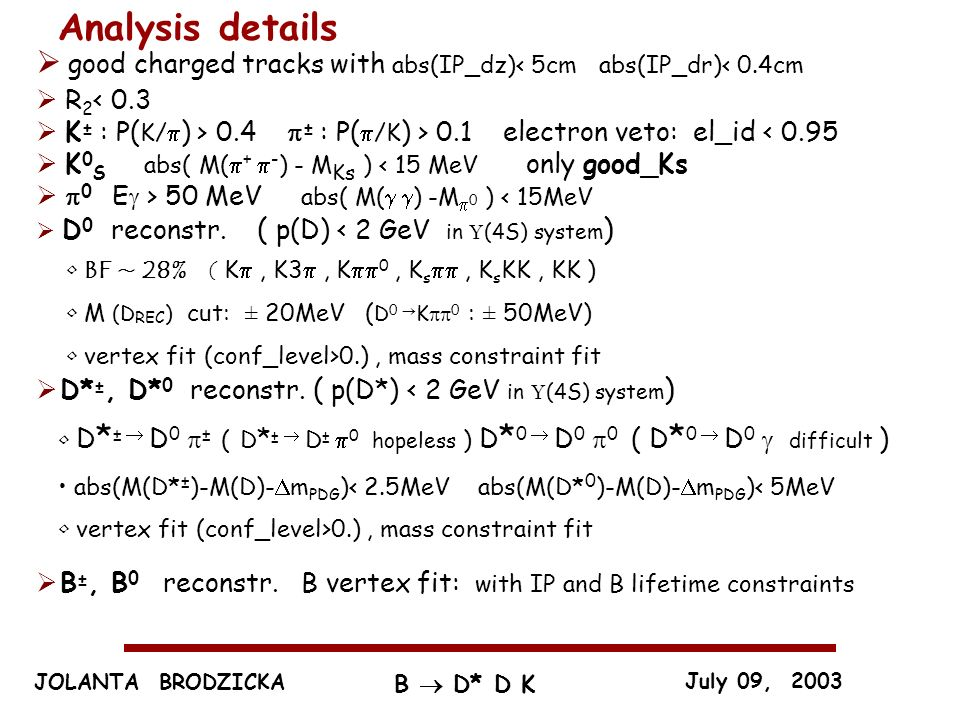 JOLANTA BRODZICKA July 09, 2003 B D* D K Analysis details good charged tracks with abs(IP_dz)< 5cm abs(IP_dr)< 0.4cm R 2 < 0.3 K ± : P( K/ ) > 0.4 ± :
