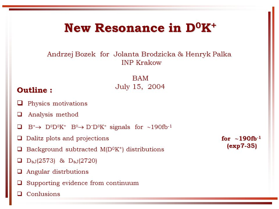 New Resonance in D 0 K + Andrzej Bozek for Jolanta Brodzicka & Henryk Palka INP Krakow INP KrakowBAM July 15, 2004 Outline : Physics motivations Physics motivations Analysis method Analysis method B + D 0 D 0 K + B 0 D - D 0 K + signals for 190fb -1 B + D 0 D 0 K + B 0 D - D 0 K + signals for 190fb -1 Dalitz plots and projections Dalitz plots and projections Background subtracted M(D 0 K + ) distributions Background subtracted M(D 0 K + ) distributions D sJ (2573) & D sJ (2720) D sJ (2573) & D sJ (2720) Angular distrbutions Angular distrbutions Supporting evidence from continuum Supporting evidence from continuum Conlusions Conlusions for 190fb -1 (exp7-35)
