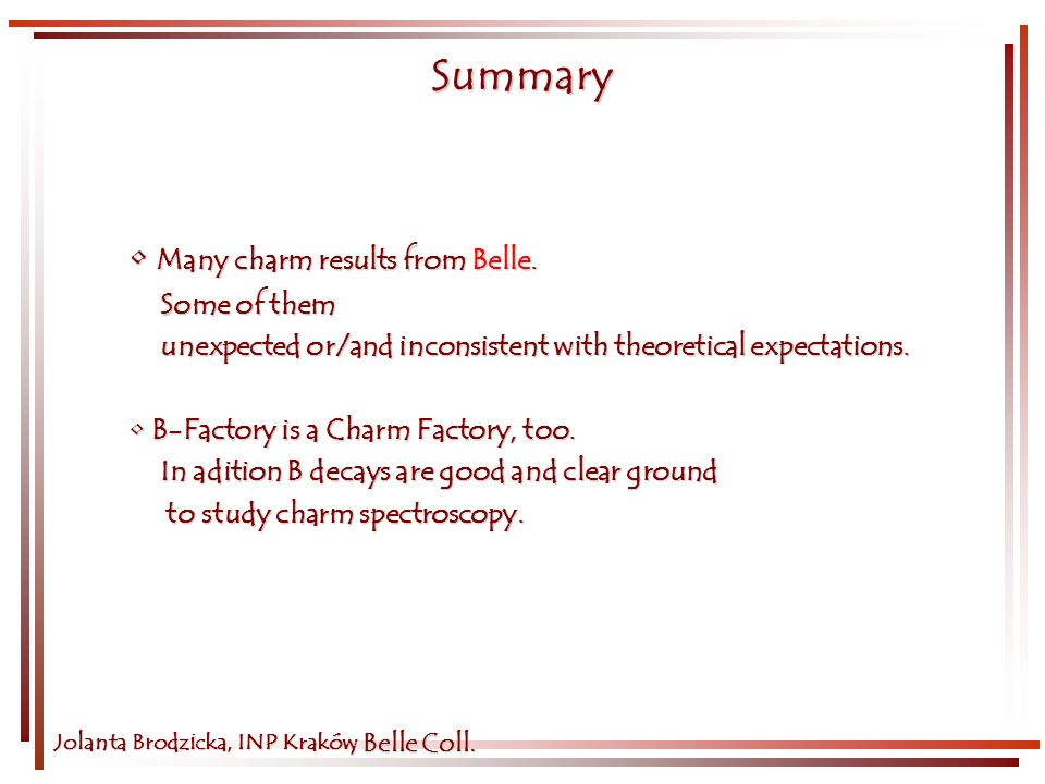 Summary Jolanta Brodzicka, INP Kraków Many charm results from Belle. Many charm results from Belle. Some of them Some of them unexpected or/and incons