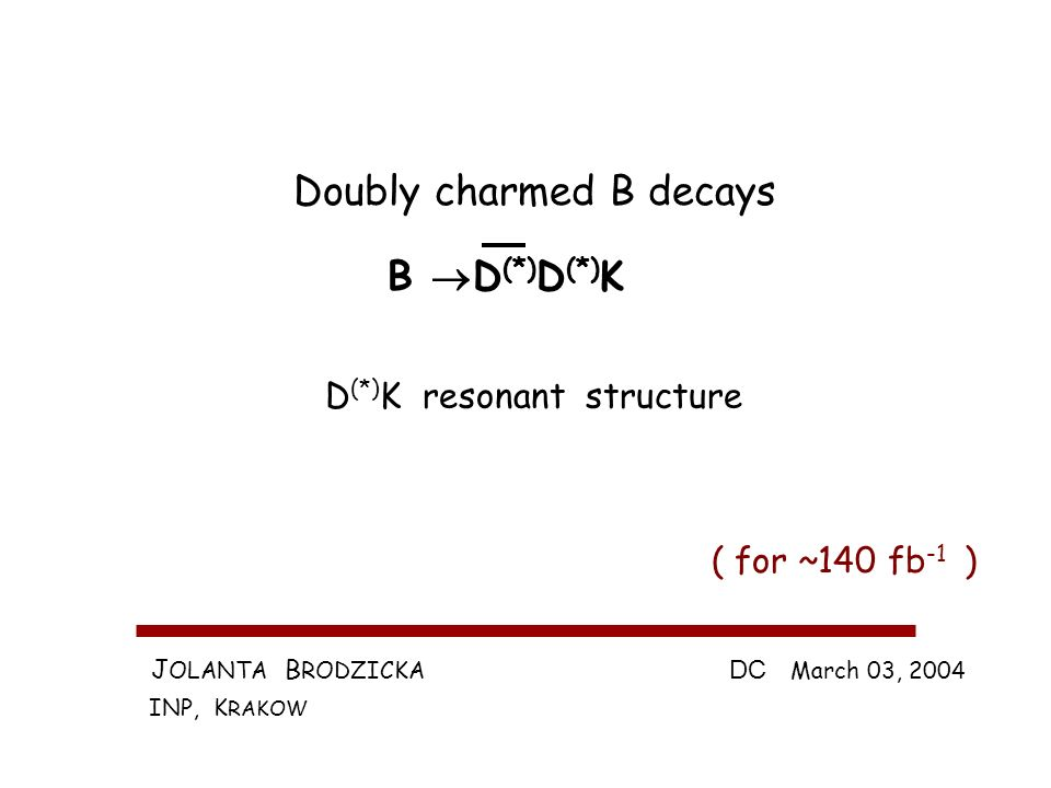 J OLANTA B RODZICKA INP, K RAKOW DC March 03, 2004 Doubly charmed B decays B D (*) D (*) K ( for ~140 fb -1 ) D (*) K resonant structure