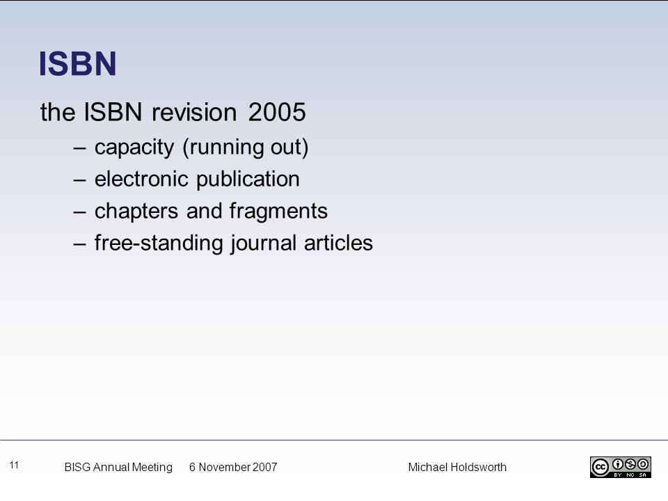 ISBN 11 the ISBN revision 2005 –capacity (running out) –electronic publication –chapters and fragments –free-standing journal articles BISG Annual Mee