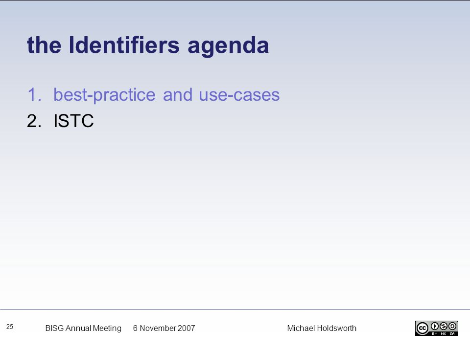 the Identifiers agenda 25 1.best-practice and use-cases 2.ISTC BISG Annual Meeting 6 November 2007 Michael Holdsworth
