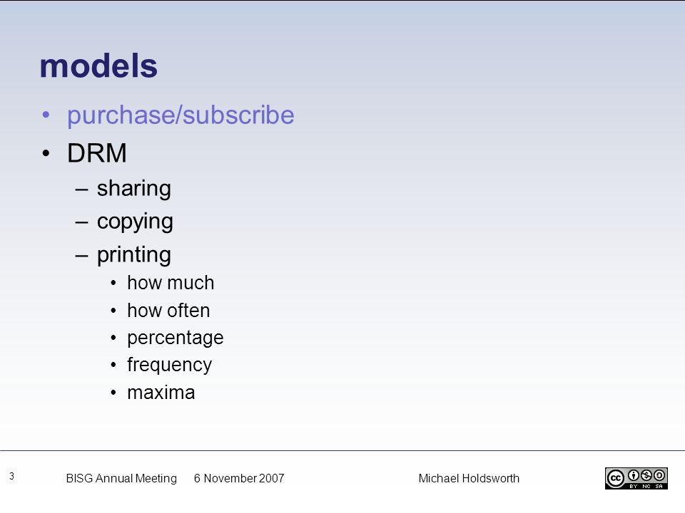 models 3 purchase/subscribe DRM –sharing –copying –printing how much how often percentage frequency maxima BISG Annual Meeting 6 November 2007 Michael
