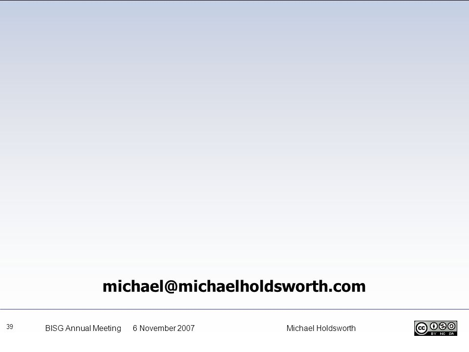 39 michael@michaelholdsworth.com BISG Annual Meeting 6 November 2007 Michael Holdsworth