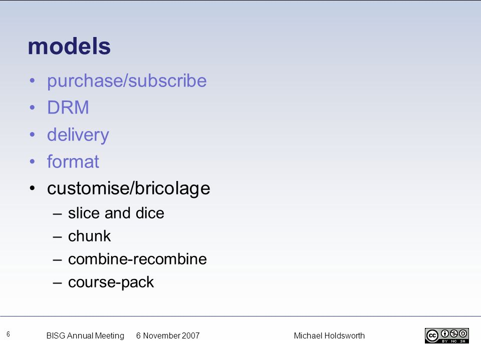 models 6 purchase/subscribe DRM delivery format customise/bricolage –slice and dice –chunk –combine-recombine –course-pack BISG Annual Meeting 6 Novem