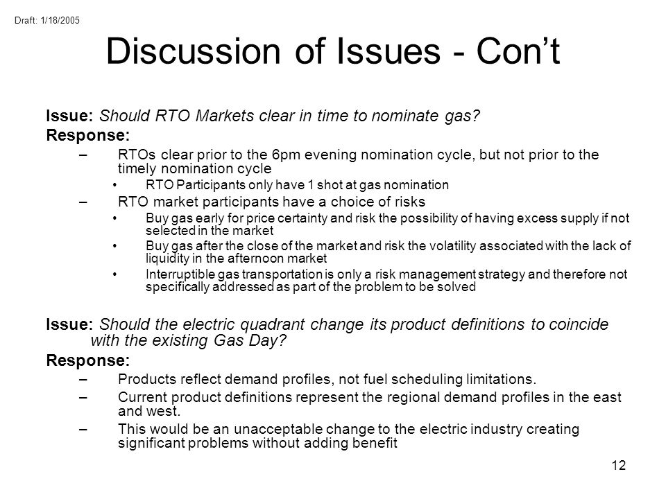 Draft: 1/18/2005 12 Discussion of Issues - Cont Issue: Should RTO Markets clear in time to nominate gas? Response: –RTOs clear prior to the 6pm evenin