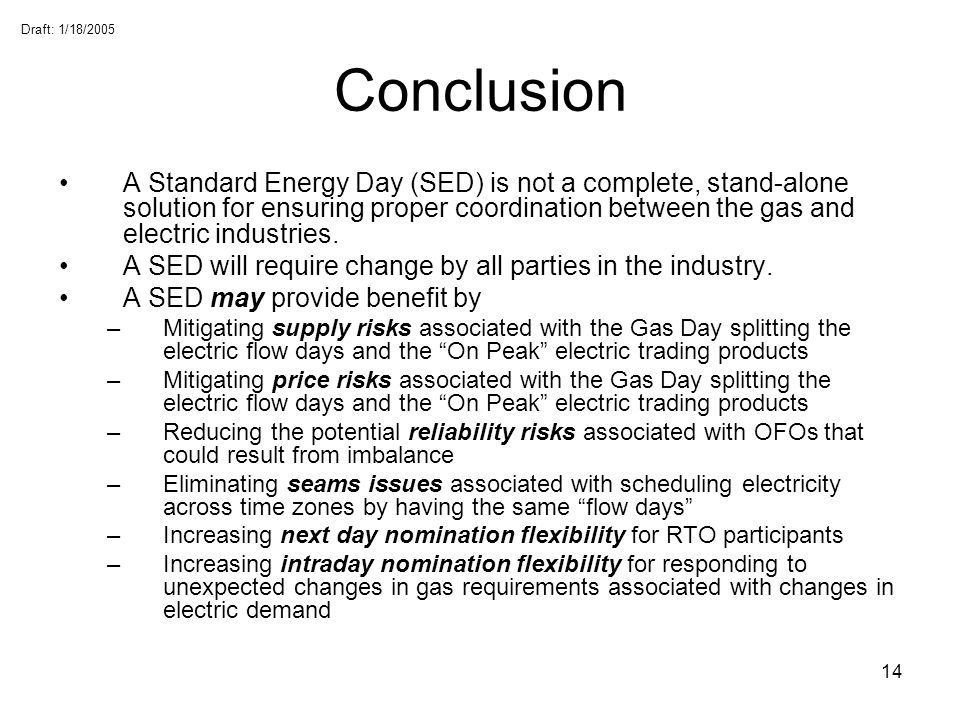 Draft: 1/18/2005 14 Conclusion A Standard Energy Day (SED) is not a complete, stand-alone solution for ensuring proper coordination between the gas an