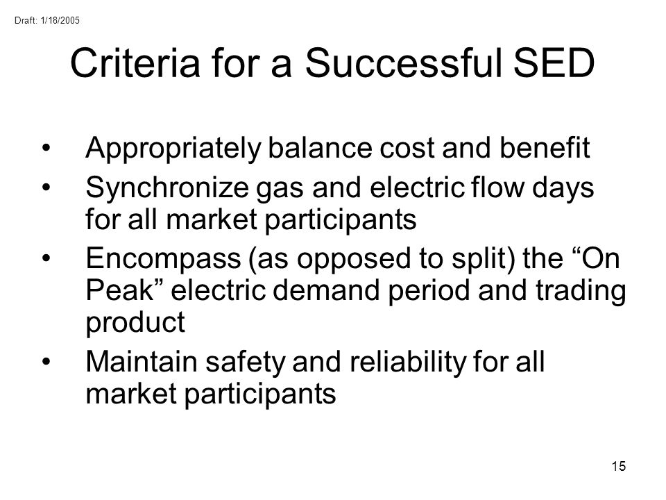 Draft: 1/18/2005 15 Criteria for a Successful SED Appropriately balance cost and benefit Synchronize gas and electric flow days for all market partici