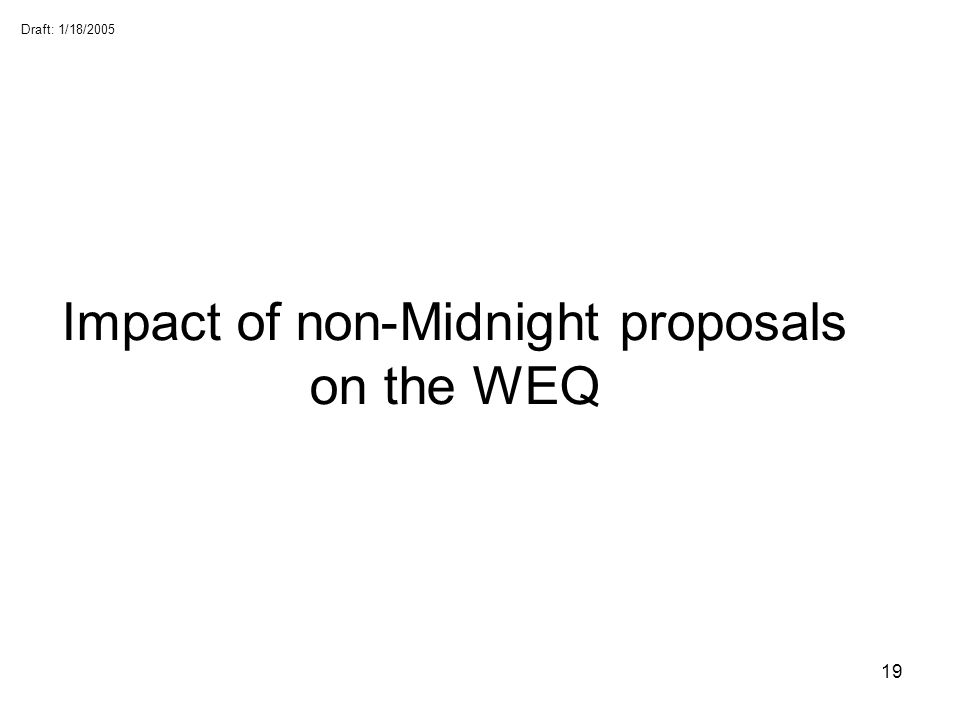 Draft: 1/18/2005 19 Impact of non-Midnight proposals on the WEQ