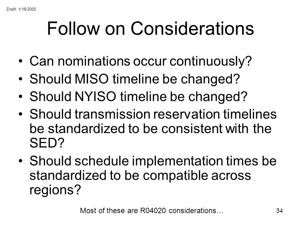 Draft: 1/18/2005 34 Follow on Considerations Can nominations occur continuously? Should MISO timeline be changed? Should NYISO timeline be changed? Sh