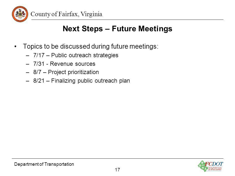 County of Fairfax, Virginia Next Steps – Future Meetings Department of Transportation 17 Topics to be discussed during future meetings: –7/17 – Public