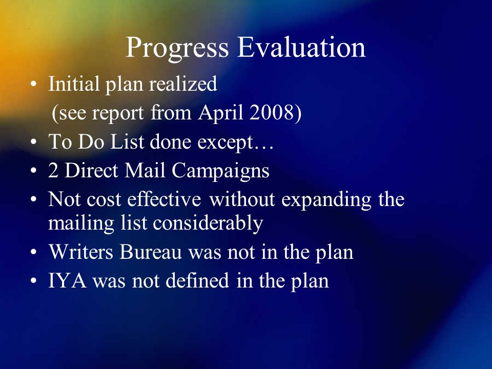 Progress Evaluation Initial plan realized (see report from April 2008) To Do List done except… 2 Direct Mail Campaigns Not cost effective without expanding the mailing list considerably Writers Bureau was not in the plan IYA was not defined in the plan