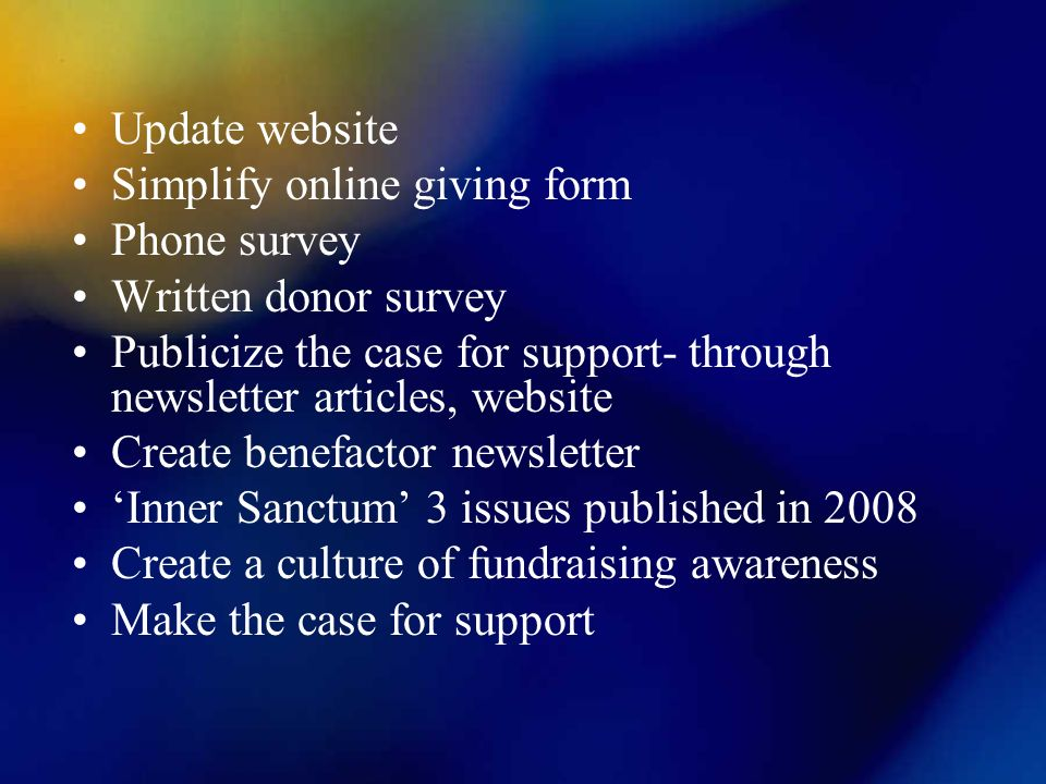 Update website Simplify online giving form Phone survey Written donor survey Publicize the case for support- through newsletter articles, website Create benefactor newsletter Inner Sanctum 3 issues published in 2008 Create a culture of fundraising awareness Make the case for support