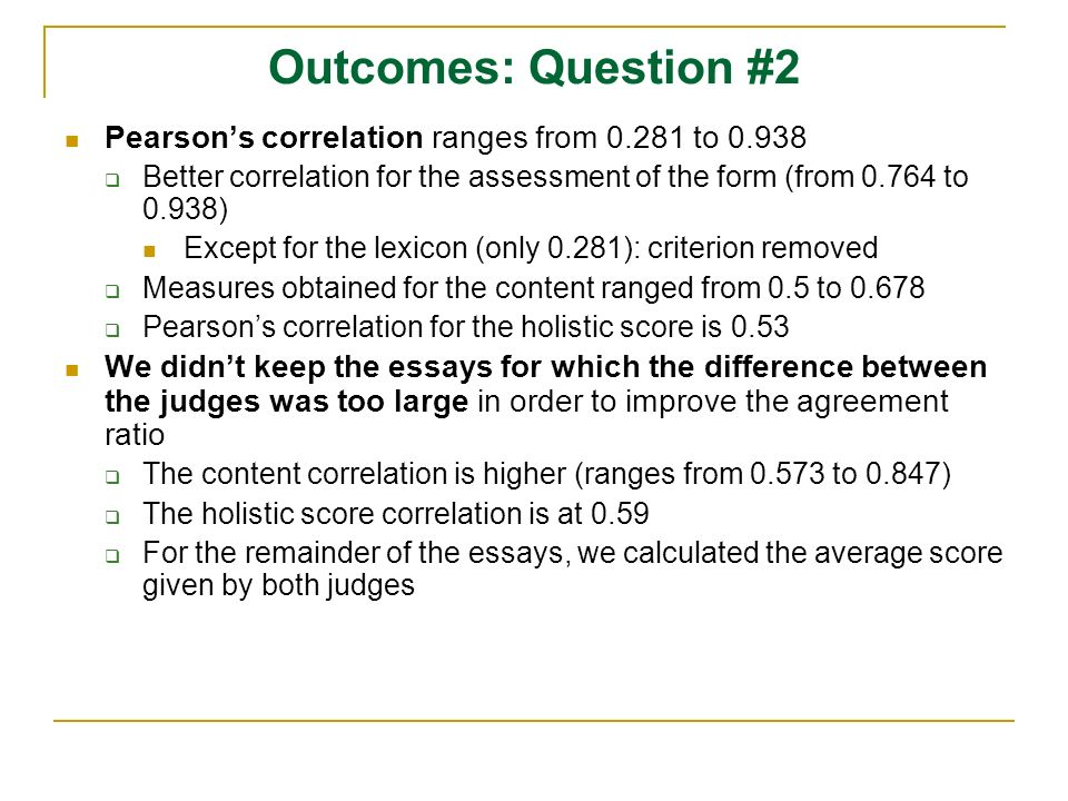 Outcomes: Question #2 Pearsons correlation ranges from 0.281 to 0.938 Better correlation for the assessment of the form (from 0.764 to 0.938) Except for the lexicon (only 0.281): criterion removed Measures obtained for the content ranged from 0.5 to 0.678 Pearsons correlation for the holistic score is 0.53 We didnt keep the essays for which the difference between the judges was too large in order to improve the agreement ratio The content correlation is higher (ranges from 0.573 to 0.847) The holistic score correlation is at 0.59 For the remainder of the essays, we calculated the average score given by both judges
