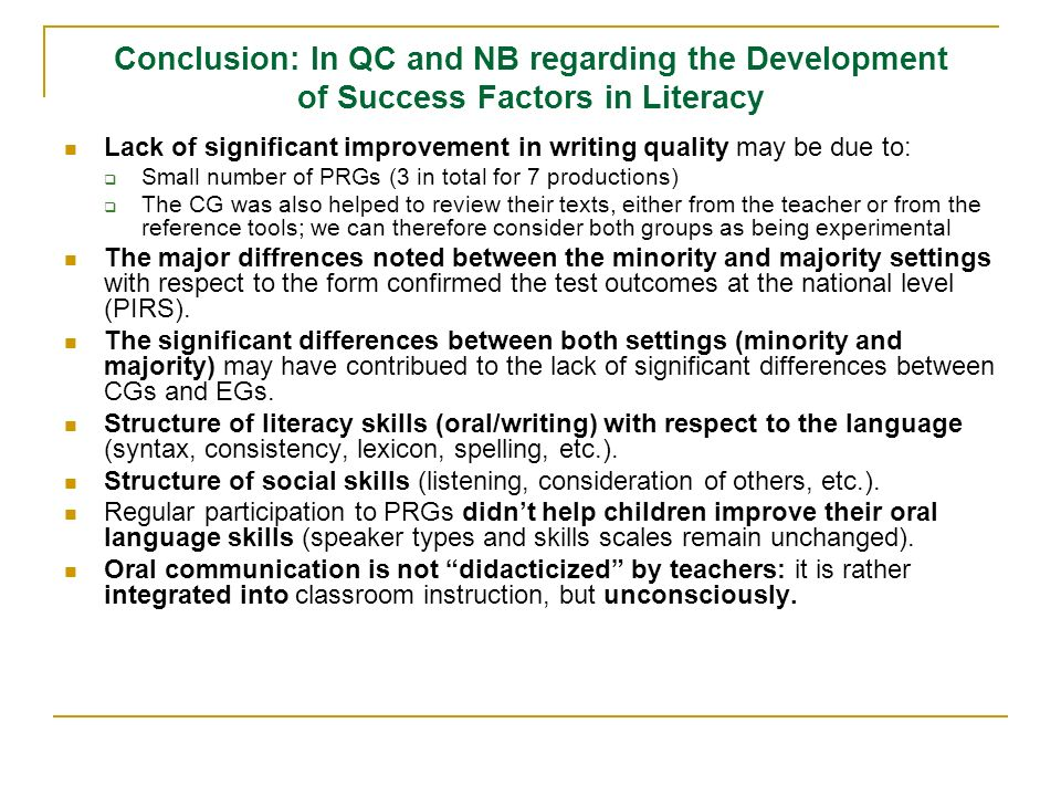 Conclusion: In QC and NB regarding the Development of Success Factors in Literacy Lack of significant improvement in writing quality may be due to: Small number of PRGs (3 in total for 7 productions) The CG was also helped to review their texts, either from the teacher or from the reference tools; we can therefore consider both groups as being experimental The major diffrences noted between the minority and majority settings with respect to the form confirmed the test outcomes at the national level (PIRS).