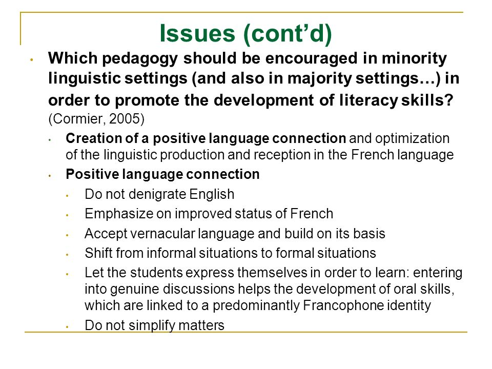 Issues (contd) Which pedagogy should be encouraged in minority linguistic settings (and also in majority settings…) in order to promote the development of literacy skills.