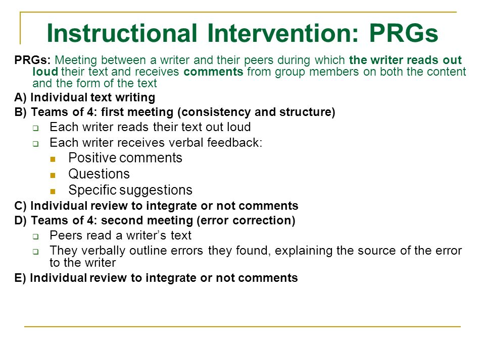 Instructional Intervention: PRGs PRGs: Meeting between a writer and their peers during which the writer reads out loud their text and receives comments from group members on both the content and the form of the text A) Individual text writing B) Teams of 4: first meeting (consistency and structure) Each writer reads their text out loud Each writer receives verbal feedback: Positive comments Questions Specific suggestions C) Individual review to integrate or not comments D) Teams of 4: second meeting (error correction) Peers read a writers text They verbally outline errors they found, explaining the source of the error to the writer E) Individual review to integrate or not comments