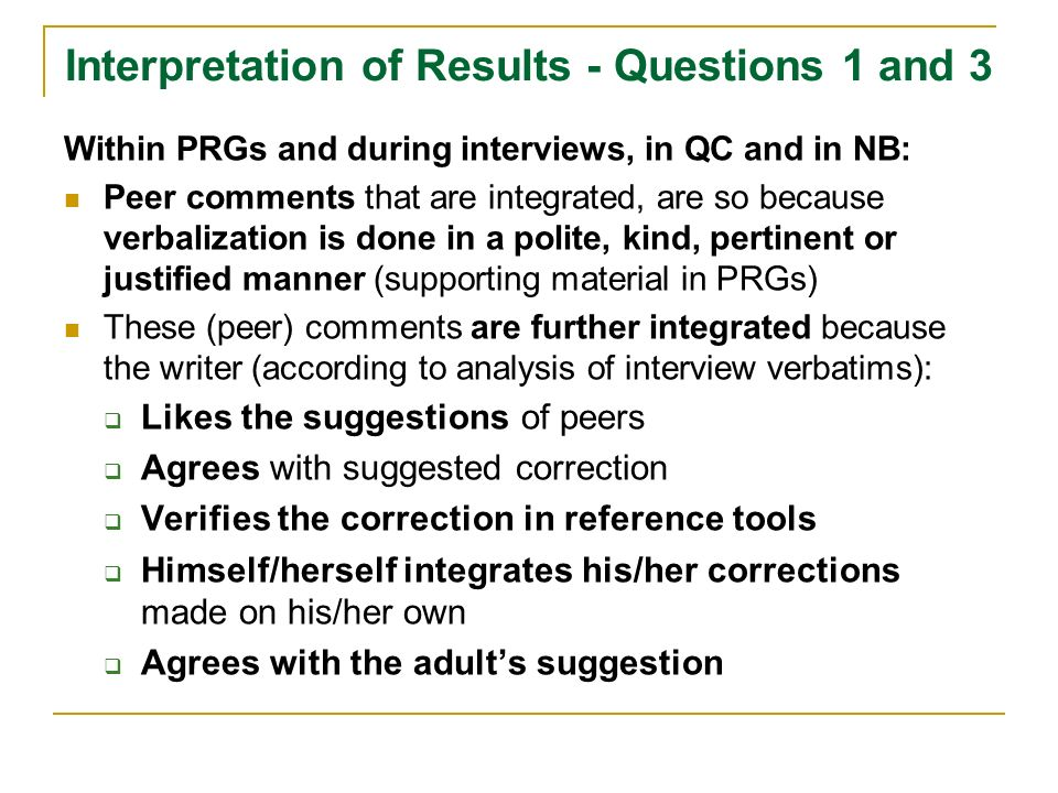 Interpretation of Results - Questions 1 and 3 Within PRGs and during interviews, in QC and in NB: Peer comments that are integrated, are so because verbalization is done in a polite, kind, pertinent or justified manner (supporting material in PRGs) These (peer) comments are further integrated because the writer (according to analysis of interview verbatims): Likes the suggestions of peers Agrees with suggested correction Verifies the correction in reference tools Himself/herself integrates his/her corrections made on his/her own Agrees with the adults suggestion
