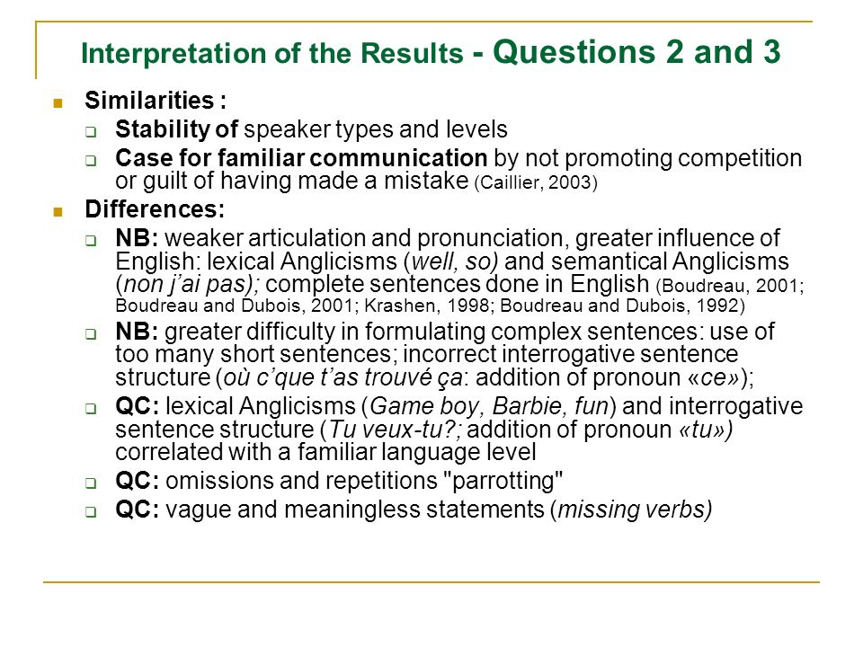 Interpretation of the Results - Questions 2 and 3 Similarities : Stability of speaker types and levels Case for familiar communication by not promoting competition or guilt of having made a mistake (Caillier, 2003) Differences: NB: weaker articulation and pronunciation, greater influence of English: lexical Anglicisms (well, so) and semantical Anglicisms (non jai pas); complete sentences done in English (Boudreau, 2001; Boudreau and Dubois, 2001; Krashen, 1998; Boudreau and Dubois, 1992) NB: greater difficulty in formulating complex sentences: use of too many short sentences; incorrect interrogative sentence structure (où cque tas trouvé ça: addition of pronoun «ce»); QC: lexical Anglicisms (Game boy, Barbie, fun) and interrogative sentence structure (Tu veux-tu ; addition of pronoun «tu») correlated with a familiar language level QC: omissions and repetitions parrotting QC: vague and meaningless statements (missing verbs)