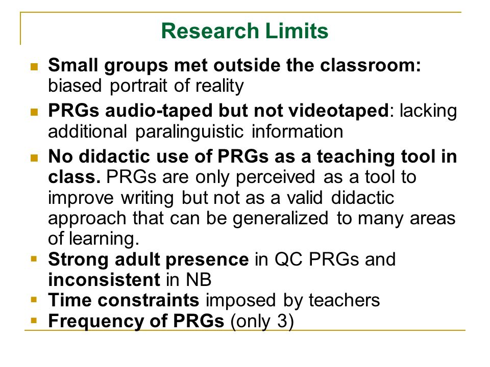 Research Limits Small groups met outside the classroom: biased portrait of reality PRGs audio-taped but not videotaped: lacking additional paralinguis