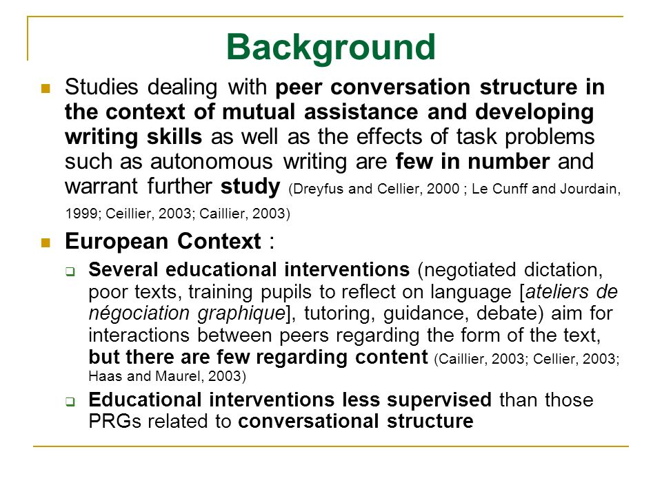Background Studies dealing with peer conversation structure in the context of mutual assistance and developing writing skills as well as the effects of task problems such as autonomous writing are few in number and warrant further study (Dreyfus and Cellier, 2000 ; Le Cunff and Jourdain, 1999; Ceillier, 2003; Caillier, 2003) European Context : Several educational interventions (negotiated dictation, poor texts, training pupils to reflect on language [ateliers de négociation graphique], tutoring, guidance, debate) aim for interactions between peers regarding the form of the text, but there are few regarding content (Caillier, 2003; Cellier, 2003; Haas and Maurel, 2003) Educational interventions less supervised than those PRGs related to conversational structure