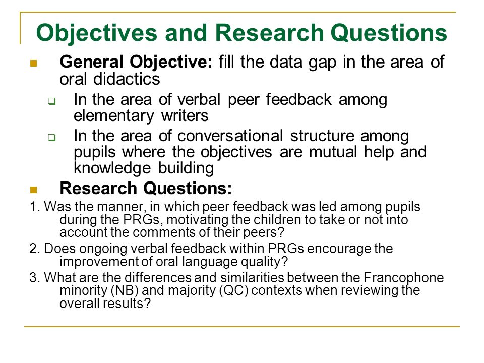 Objectives and Research Questions General Objective: fill the data gap in the area of oral didactics In the area of verbal peer feedback among elementary writers In the area of conversational structure among pupils where the objectives are mutual help and knowledge building Research Questions: 1.