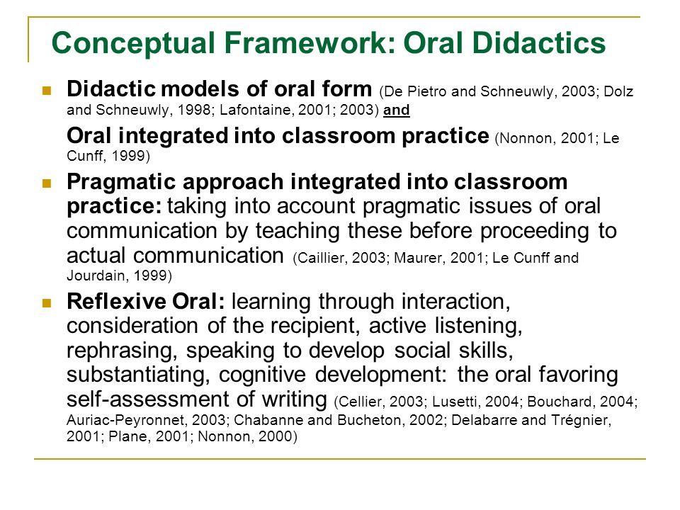 Conceptual Framework: Oral Didactics Didactic models of oral form (De Pietro and Schneuwly, 2003; Dolz and Schneuwly, 1998; Lafontaine, 2001; 2003) and Oral integrated into classroom practice (Nonnon, 2001; Le Cunff, 1999) Pragmatic approach integrated into classroom practice: taking into account pragmatic issues of oral communication by teaching these before proceeding to actual communication (Caillier, 2003; Maurer, 2001; Le Cunff and Jourdain, 1999 ) Reflexive Oral: learning through interaction, consideration of the recipient, active listening, rephrasing, speaking to develop social skills, substantiating, cognitive development: the oral favoring self-assessment of writing (Cellier, 2003; Lusetti, 2004; Bouchard, 2004; Auriac-Peyronnet, 2003; Chabanne and Bucheton, 2002; Delabarre and Trégnier, 2001; Plane, 2001; Nonnon, 2000)