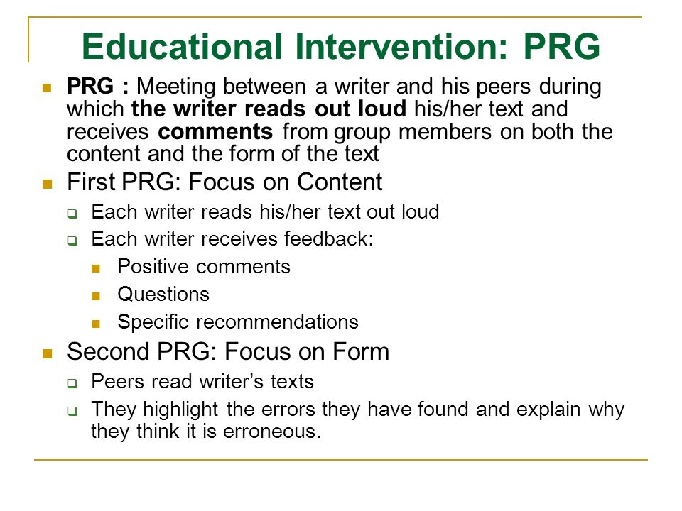 Educational Intervention: PRG PRG : Meeting between a writer and his peers during which the writer reads out loud his/her text and receives comments from group members on both the content and the form of the text First PRG: Focus on Content Each writer reads his/her text out loud Each writer receives feedback: Positive comments Questions Specific recommendations Second PRG: Focus on Form Peers read writers texts They highlight the errors they have found and explain why they think it is erroneous.